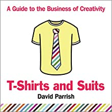 T-Shirts and Suits: A Guide to the Business of Creativity Audiobook by David Parrish Narrated by David Parrish