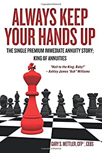 "Always Keep Your Hands Up: The Single Premium Immediate Annuity Story; King of Annuities ""Hail to the King, Baby!"" - Ashley James ""Ash"" Williams by CreateSpace Independent Publishing Platform"