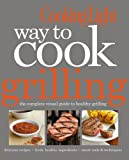 Cooking Light Way to Cook Grilling: The Complete Visual Guide to Healthy Grilling