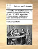 The woful effects of drunkenness A sermon preached at Bristol, Octob. 12. 1709. When two Indians, Josias and Joseph, were executed for murther