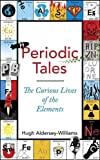 Periodic Tales: The Curious Lives of the Elements Hugh Aldersey-Williams