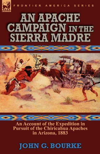 An Apache Campaign in the Sierra Madre: an Account of the Expedition in Pursuit of the Chiricahua Apaches in Arizona, 1883, by John G. Bou