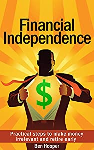 Financial Independence: Practical steps to make money irrelevant and retire early