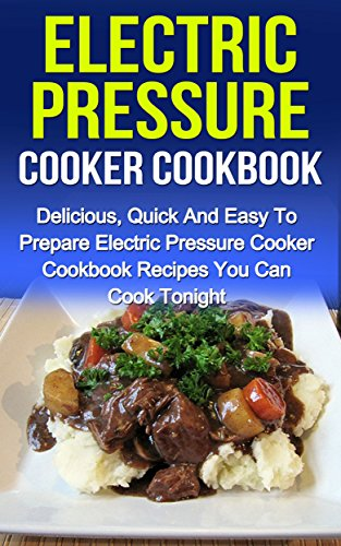 Electric Pressure Cooker Cookbook: Delicious, Quick And Easy To Prepare Electric Pressure Cooker Cookbook Recipes You Can Cook Tonight! (Electric Pressure ... Electric Pressure Cooker Cookbook Recipes,) by Sammy Nindale