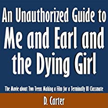An Unauthorized Guide to Me and Earl and the Dying Girl: The Movie About Two Teens Making a Film for a Terminally Ill Classmate (       UNABRIDGED) by D. Carter Narrated by Scott Clem