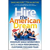 Hire the American Dream: How to Build Your Minimum Wage Workforce Into A High-Performance, Customer-Focused Team...