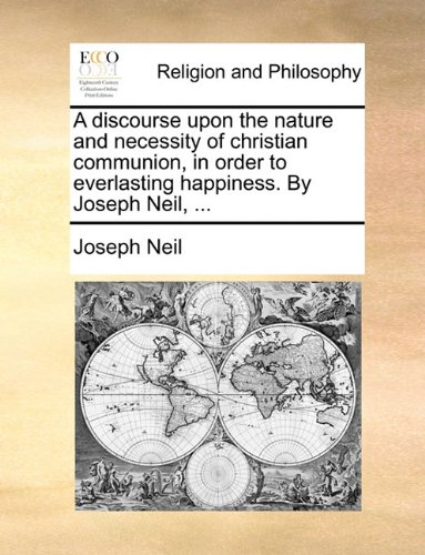 A discourse upon the nature and necessity of christian communion, in order to everlasting happiness. By Joseph Neil, ...