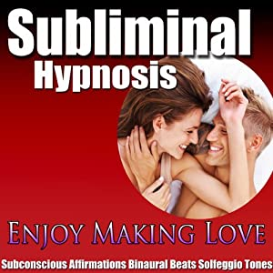 Enjoy Making Love Subliminal Hypnosis: Great Sex & Increase Libido, Subconscious Affirmations, Binaural Beats, Self-Help | [Subliminal Hypnosis]