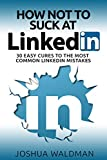 How Not to Suck at LinkedIn: 30 Easy Cures for the Most Common LinkedIn Profile Mistakes