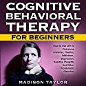 Cognitive Behavioral Therapy for Beginners: How to Use CBT to Overcome Anxieties, Phobias, Addictions, Depression, Negative Thoughts, and Other Problematic Disorders Audiobook by Madison Taylor Narrated by Jim D. Johnston