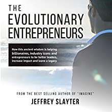 The Evolutionary Entrepreneurs: How This Ancient Wisdom Is Helping Billionaires, Industry Icons and Entrepreneurs to Be Better Leaders, Increase Impact and Leave a Legacy Audiobook by Jeffrey Slayter Narrated by Jeffrey Slayter