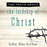 The Truth About the Lordship of Christ | John MacArthur