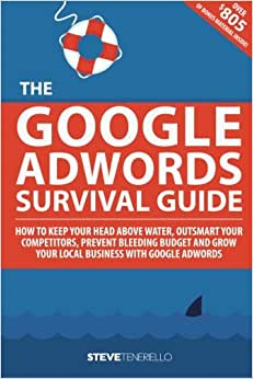 The Google AdWords Survival Guide: How To Keep Your Head Above Water, Outsmart Your Competitors, Prevent Bleeding Budget And Grow Your Local Business With Google AdWords
