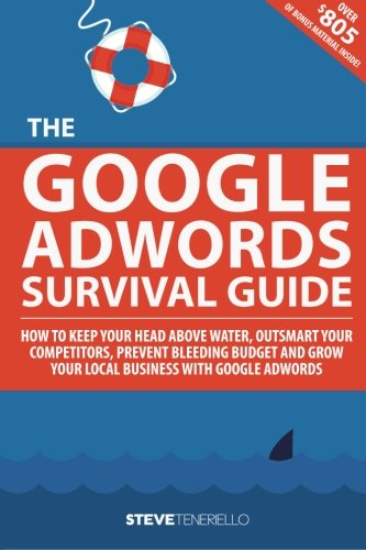 The Google AdWords Survival Guide: How To Keep Your Head Above Water, Outsmart Your Competitors, Prevent Bleeding Budget and Grow Your Local Business With Google AdWords PDF