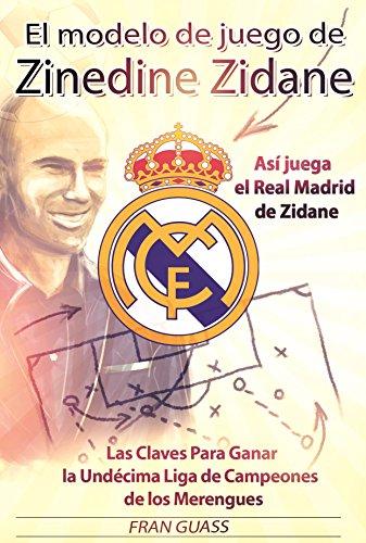 Fútbol: El Modelo de Juego de Zinedine Zidane (Así juega el Real Madrid de Zidane. Las Claves Para Ganar la Undécima Liga de Campeones de los Merengues)