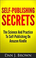 Self-Publishing Secrets - The Science and Practice To Self-Publishing On Amazon Kindle (English Edition)