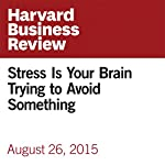 Stress Is Your Brain Trying to Avoid Something | Art Markman