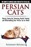 Persian Cats - The Complete Owners Guide from Kitten to Old Age. Buying, Caring For, Grooming, Health, Training and Understanding Your Persian Cat.