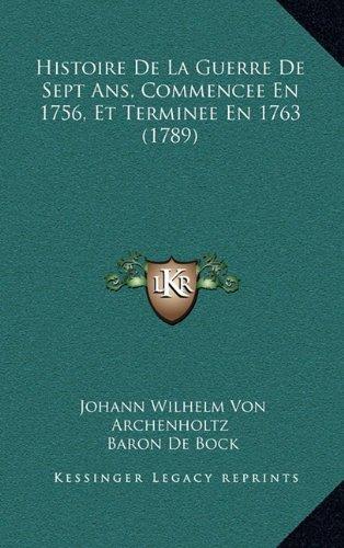 Histoire de La Guerre de Sept ANS, Commencee En 1756, Et Terminee En 1763 (1789)