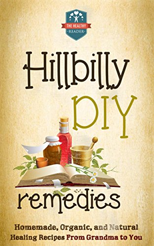 Hillbilly DIY Remedies: Homemade, Organic, And Natural Healing Recipes From Grandma To You (Natural Cures - Herbal Remedies - Organic Recipes - Country Medicine) by The Healthy Reader