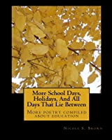 More School Days, Holidays, And All Days That Lie Between: More poetry compiled about education (Volume 2)