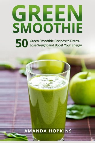 Green Smoothie: 50 Green Smoothie Recipes to Detox, Lose Weight and Boost Your Energy (Lose Weight and Stay Fit) (Volume 4) by Amanda Hopkins