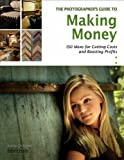 The Photographer's Guide to Making Money: 150 Ideas for Cutting Costs and Boosting Profits