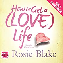 How to Get a (Love) Life (       UNABRIDGED) by Rosie Blake Narrated by Clare Corbett