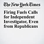 Firing Fuels Calls for Independent Investigator, Even from Republicans | David E. Sanger,Matthew Rosenberg,Michael S. Schmidt