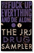 How to Fuck Up Everything and Die Alone: The JRJ Drug Sampler