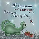The Dinosaur and Ladybug in Heels Christmas Nativity Story (The Christmas Nativity Story Book 3)