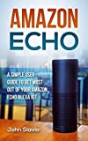 Amazon Echo: A Simple User Guide to Get the Most out of Your Amazon Alexa Kit (Advanced Technology using Amazon Prime, Web Services, GPS, Kindle ebooks on Amazon Echo Book 1) (English Edition)