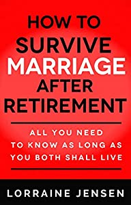 How to Survive Marriage After Retirement: All You Need To Know As Long As You Both Shall Live