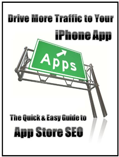Drive More Traffic To Your Iphone App: The Quick & Easy Guide To App Store Seo
