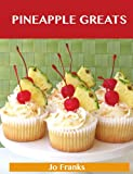Pineapple Greats: Delicious Pineapple Recipes, The Top 100 Pineapple Recipes