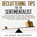 Decluttering Tips for the Sentimentalist: How to Declutter and Organize Your Home and Your Life by Breaking the Emotional Attachment to Items You Will Never Use Again | Elena Dupont