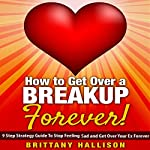 How to Get Over a Breakup Forever: 9 Step Strategy Guide to Stop Feeling Sad & Get Over Your Ex Forever | Brittany Hallison