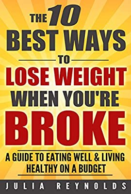 The 10 BEST Ways To Lose Weight When You're BROKE: A Guide To EATING WELL & LIVING HEALTHY On A Shoestring BUDGET