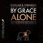By Grace Alone: How the Grace of God Amazes Me | Sinclair B. Ferguson