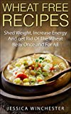 Wheat Free Recipes: Shed Weight,Increase Energy,and Get Rid of The Wheat Belly Once and For All