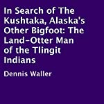 In Search of the Kushtaka, Alaska's Other Bigfoot: The Land-Otter Man of the Tlingit Indians | Dennis Waller