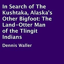 In Search of the Kushtaka, Alaska's Other Bigfoot: The Land-Otter Man of the Tlingit Indians (       UNABRIDGED) by Dennis Waller Narrated by Ted Brooks