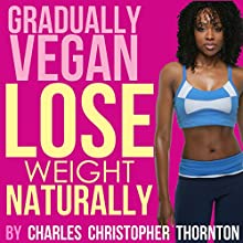 Gradually Vegan Lose Weight Naturally (       UNABRIDGED) by Charles Thornton Narrated by Chelsea Lee Rock
