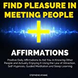 Find Pleasure in Meeting People Affirmations: Positive Daily Affirmations to Aid You in Knowing Other People and Actually Enjoying It Using the Law of Attraction, Self-Hypnosis, Guided Meditation