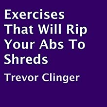 Exercises That Will Rip Your Abs to Shreds (       UNABRIDGED) by Trevor Clinger Narrated by Trevor Clinger