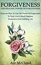 Forgiveness: The Healing Power Of Forgiveness- Discover How To Use The Power Of Forgiveness To Truly Live A Much Happier, Productive And Fulfilling Life ... Yourself Through The Power Of Forgiveness)