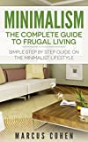 Minimalism: The Complete Guide to Frugal Living: Simple Step By Step Guide on the Minimalist Lifestyle