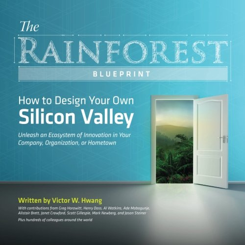 The Rainforest Blueprint: How to Design Your Own Silicon Valley: Unleash an Ecosystem of Innovation in Your Company, Organization, or Hometown
