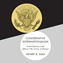 Conservative Internationalism: Armed Diplomacy Under Jefferson, Polk, Truman, and Reagan (       UNABRIDGED) by Henry R. Nau Narrated by Jones Allen