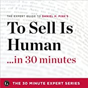 To Sell Is Human in 30 Minutes: The Expert Guide to Daniel H. Pink's Critically Acclaimed Book | [The 30 Minute Expert Series]